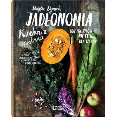 Jadłonomia Kuchnia Roślinna 100 Przepisów Nie Tylko Dla Wegan
