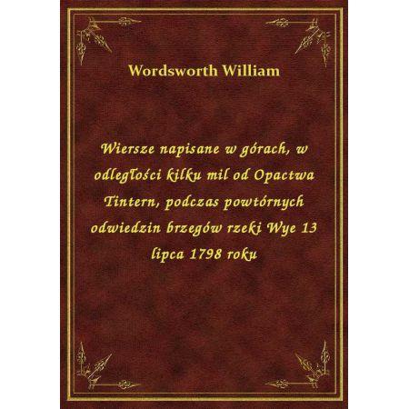 Wiersze Napisane W Górach W Odległości Kilku Mil Od Opactwa Tintern Podczas Powtórnych Odwiedzin Brzegów Rzeki Wye 13 Lipca 1798 Roku