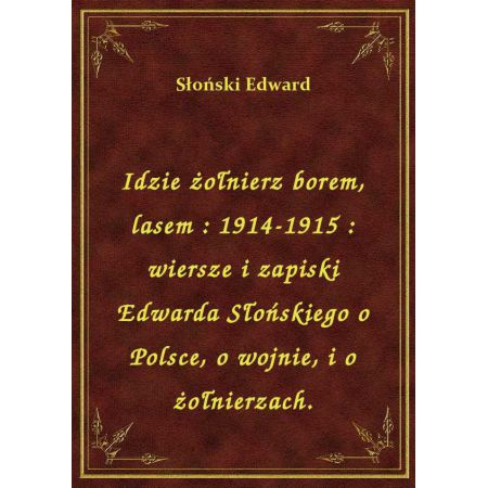 Idzie żołnierz Borem Lasem 1914 1915 Wiersze I Zapiski Edwarda Słońskiego O Polsce O Wojnie I O żołnierzach