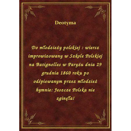Do Młodzieży Polskiej Wiersz Improwizowany W Szkole Polskiej Na Batignolles W Paryżu Dnia 29 Grudnia 1860 Roku Po Odśpiewanym Przez Młodzież Hymnie
