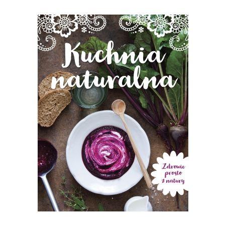 Kuchnia Naturalna Zdrowie Prosto Z Natury Ksiazka W Ksiegarni Taniaksiazka Pl